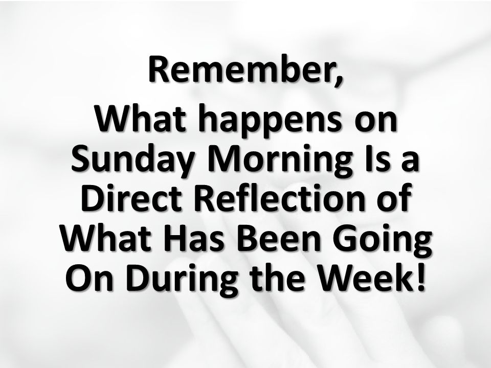 Remember, What happens on Sunday Morning Is a Direct Reflection of What Has Been Going On During the Week!