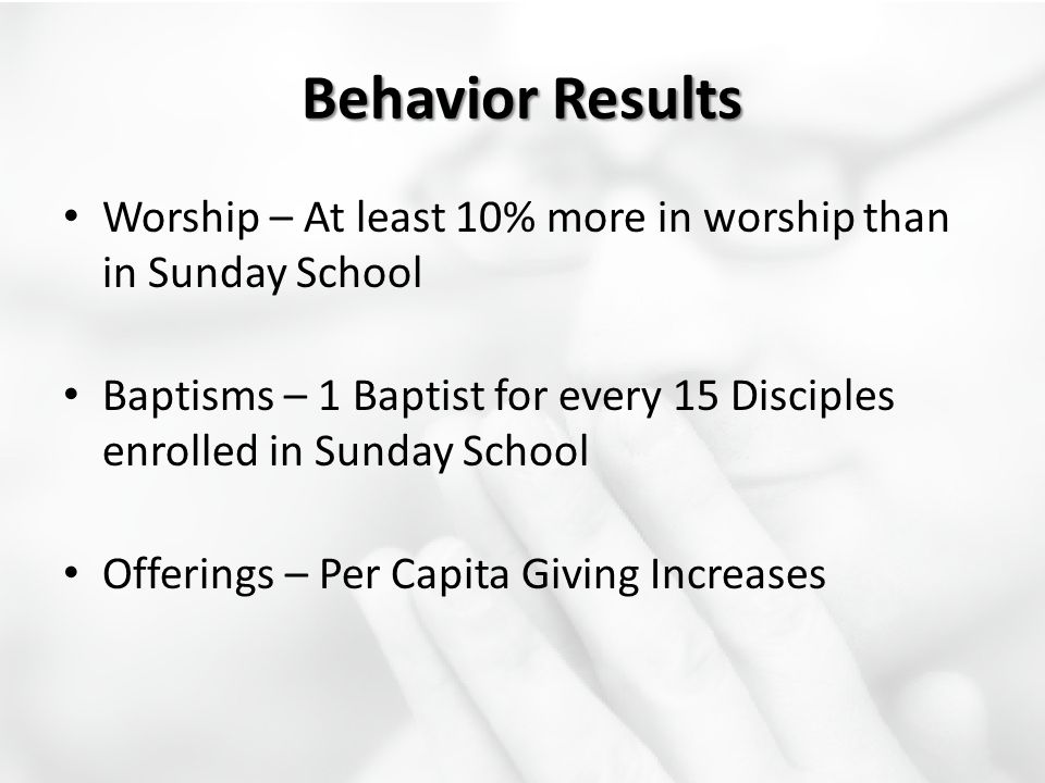 Behavior Results Worship – At least 10% more in worship than in Sunday School. Baptisms – 1 Baptist for every 15 Disciples enrolled in Sunday School.