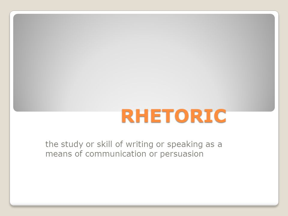 RHETORIC the study or skill of writing or speaking as a means of communication or persuasion