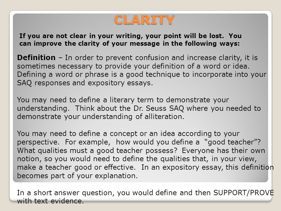 CLARITY If you are not clear in your writing, your point will be lost. You can improve the clarity of your message in the following ways: