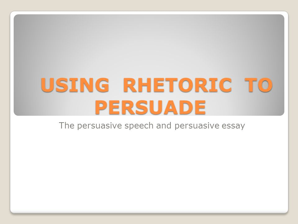 rhetoric and persuasive speech essay According to the merriam-webster dictionary, rhetorical is defined as the  concerned with the art of speaking or writing formally and effectively to persuade  or.