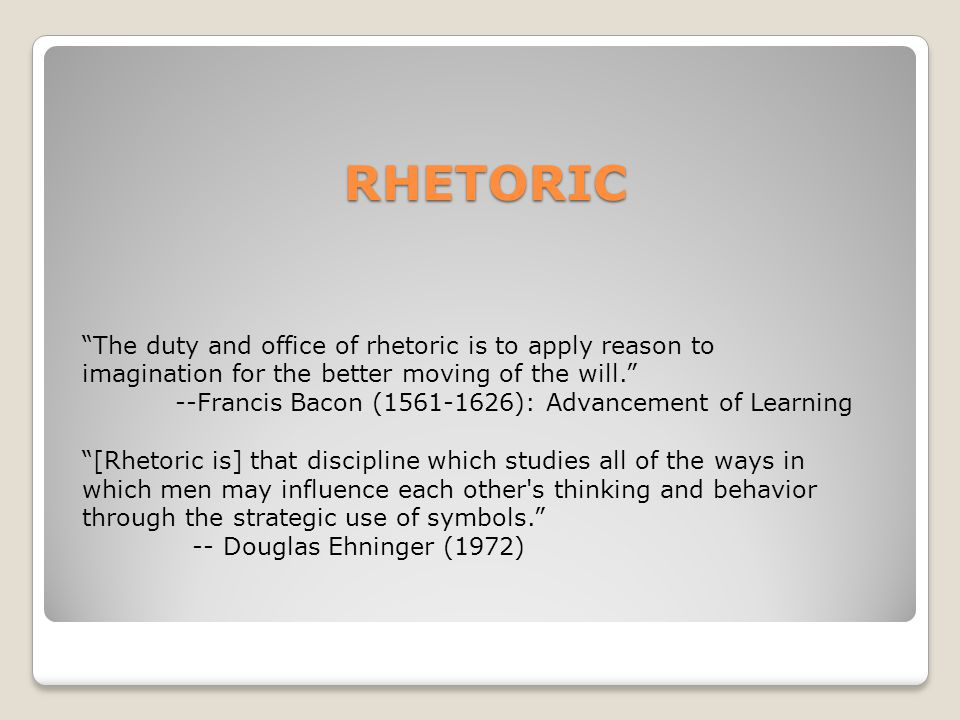 RHETORIC The duty and office of rhetoric is to apply reason to imagination for the better moving of the will.