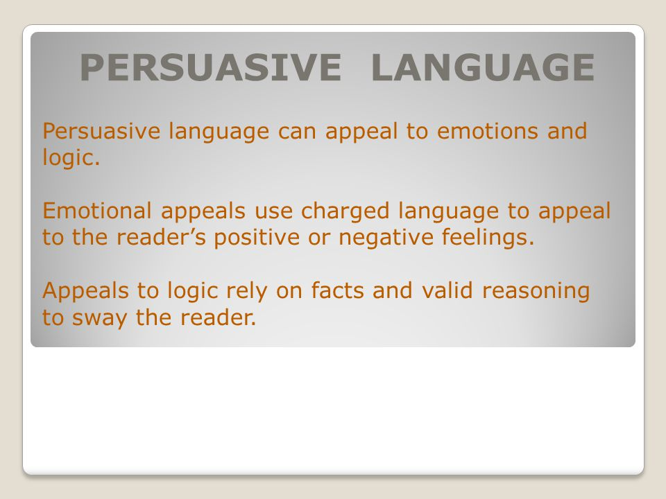 PERSUASIVE LANGUAGE Persuasive language can appeal to emotions and logic.