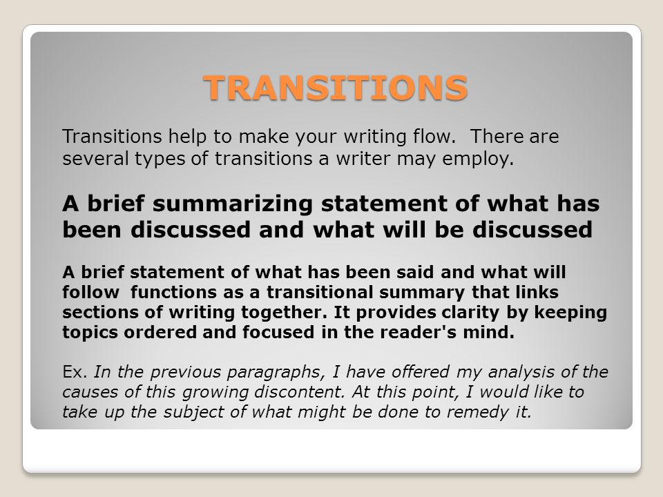 TRANSITIONS Transitions help to make your writing flow. There are several types of transitions a writer may employ.