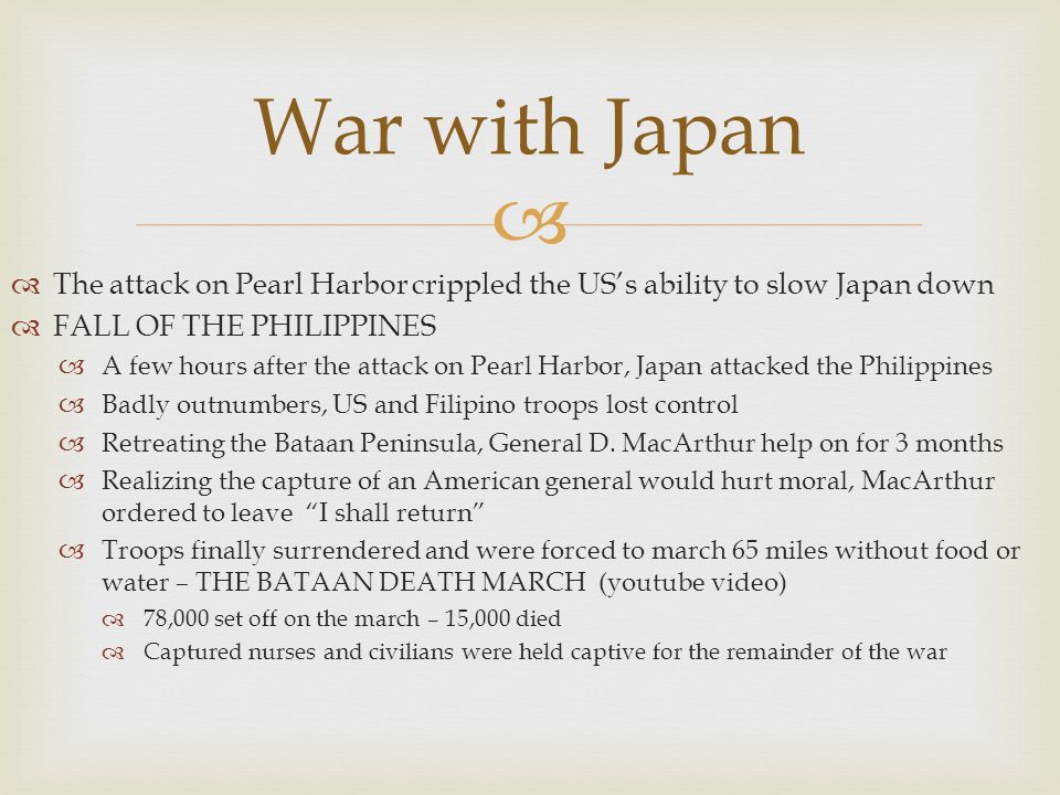 War with Japan The attack on Pearl Harbor crippled the US's ability to slow Japan down. FALL OF THE PHILIPPINES.