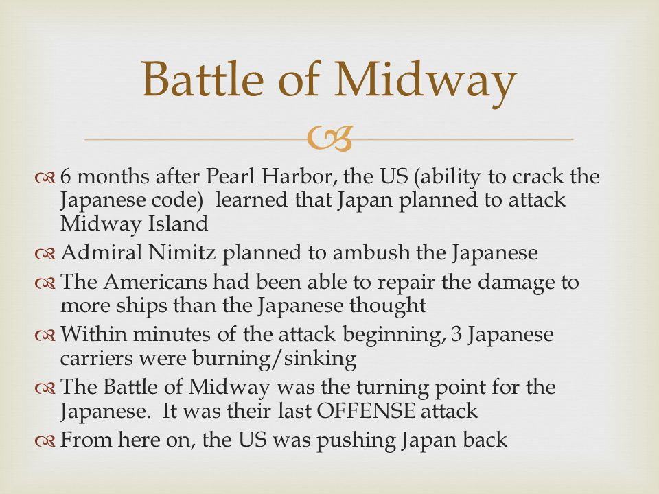 Battle of Midway 6 months after Pearl Harbor, the US (ability to crack the Japanese code) learned that Japan planned to attack Midway Island.