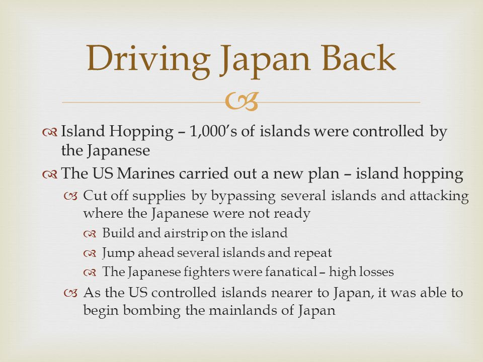 Driving Japan Back Island Hopping – 1,000's of islands were controlled by the Japanese. The US Marines carried out a new plan – island hopping.