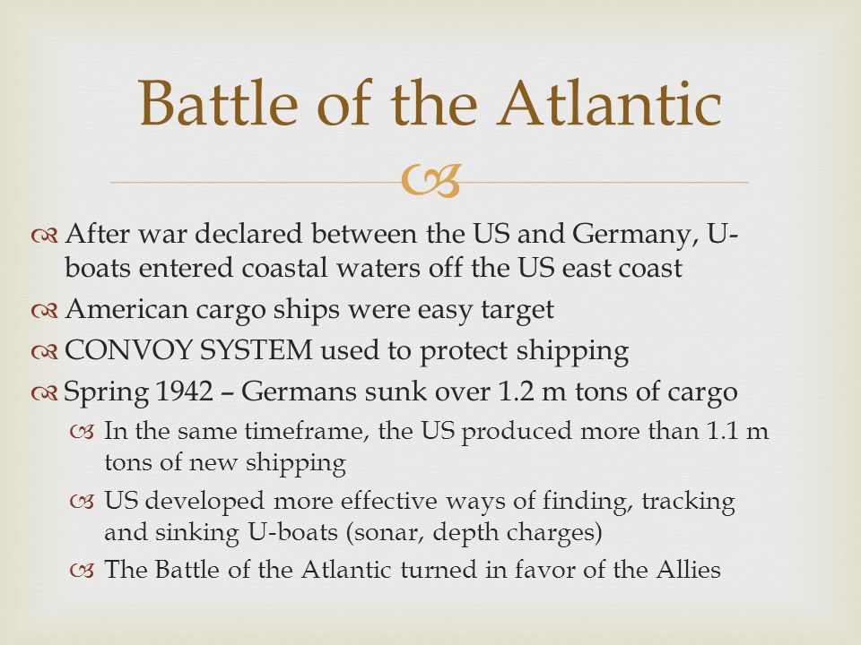 Battle of the Atlantic After war declared between the US and Germany, U-boats entered coastal waters off the US east coast.