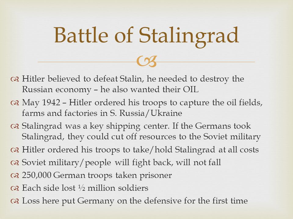 Battle of Stalingrad Hitler believed to defeat Stalin, he needed to destroy the Russian economy – he also wanted their OIL.