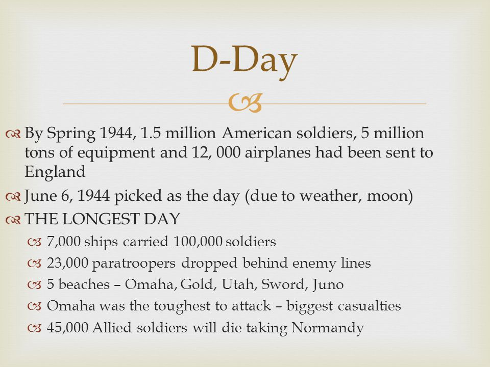 D-Day By Spring 1944, 1.5 million American soldiers, 5 million tons of equipment and 12, 000 airplanes had been sent to England.