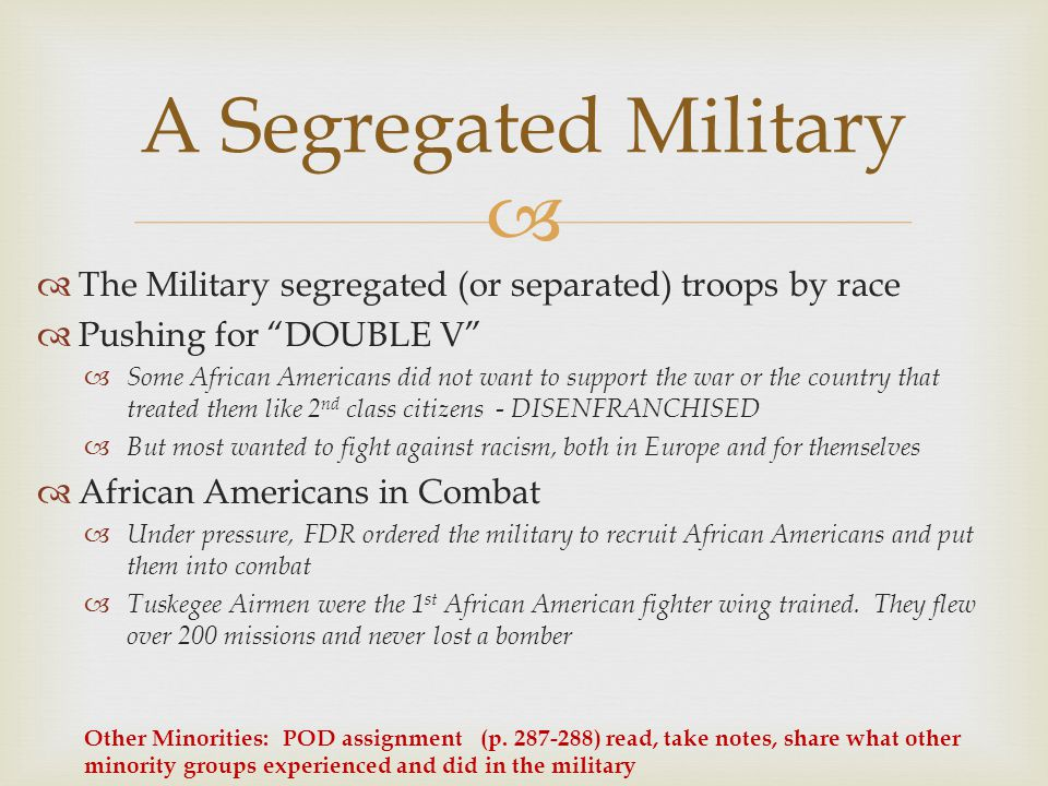 A Segregated Military The Military segregated (or separated) troops by race. Pushing for DOUBLE V