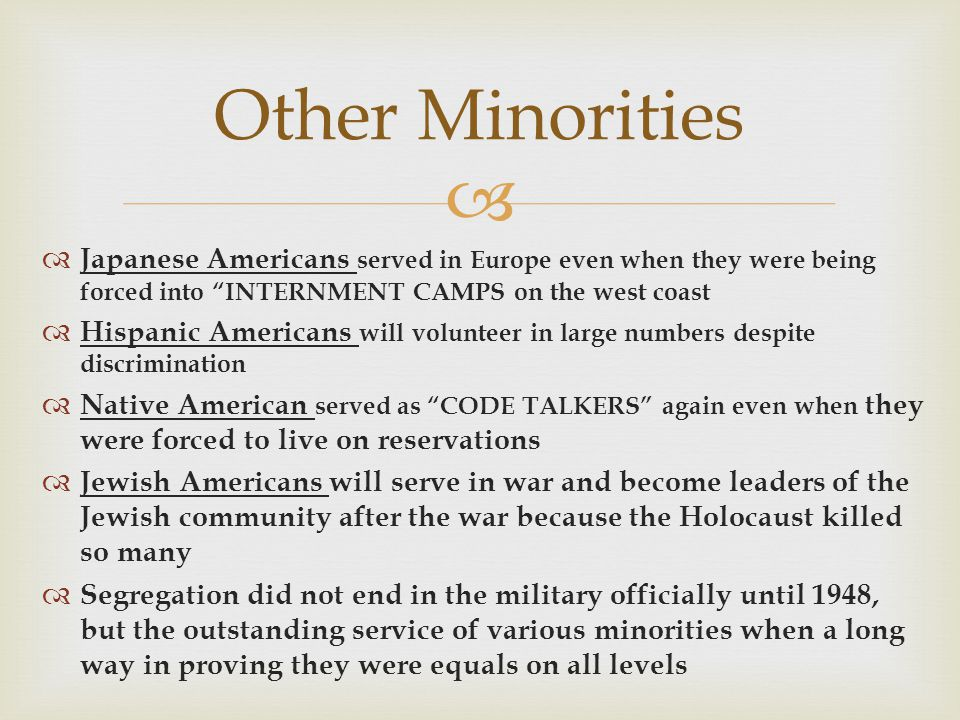 Other Minorities Japanese Americans served in Europe even when they were being forced into INTERNMENT CAMPS on the west coast.