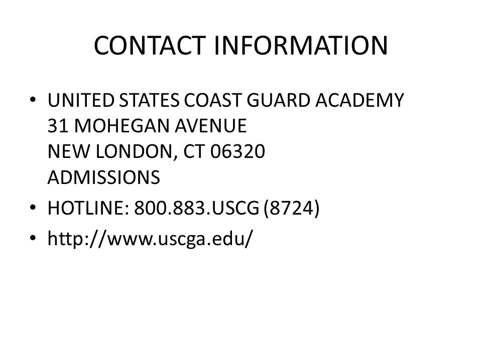 CONTACT INFORMATION UNITED STATES COAST GUARD ACADEMY 31 MOHEGAN AVENUE NEW LONDON, CT 06320 ADMISSIONS.