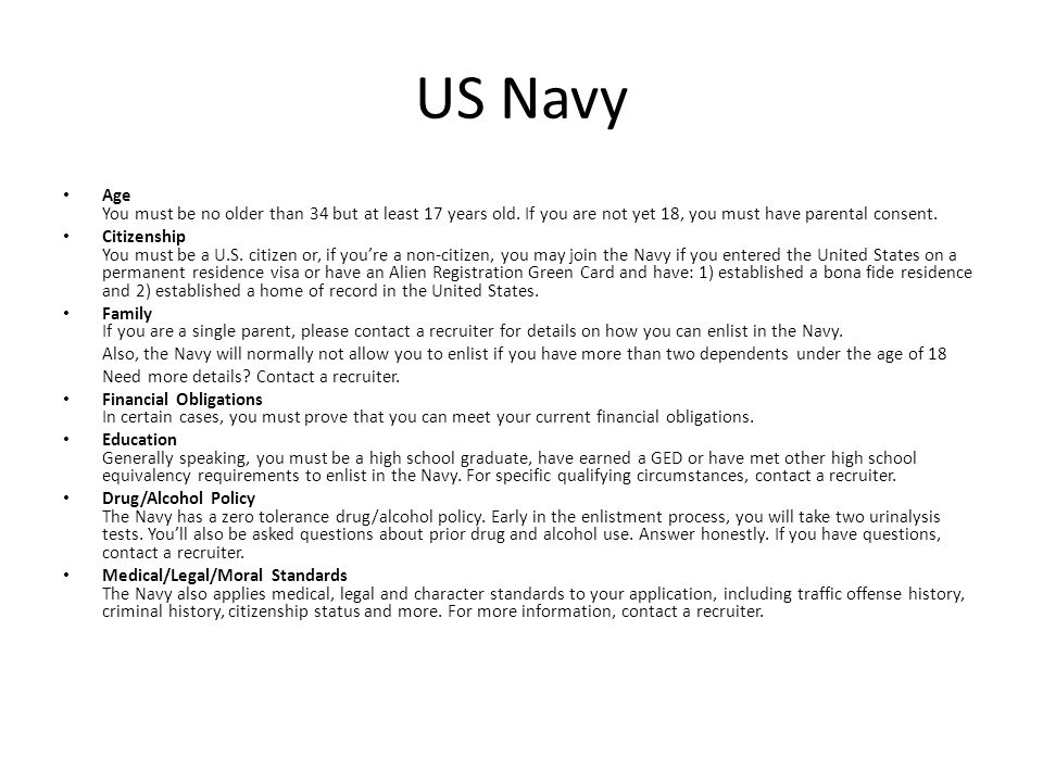 US Navy Age You must be no older than 34 but at least 17 years old. If you are not yet 18, you must have parental consent.