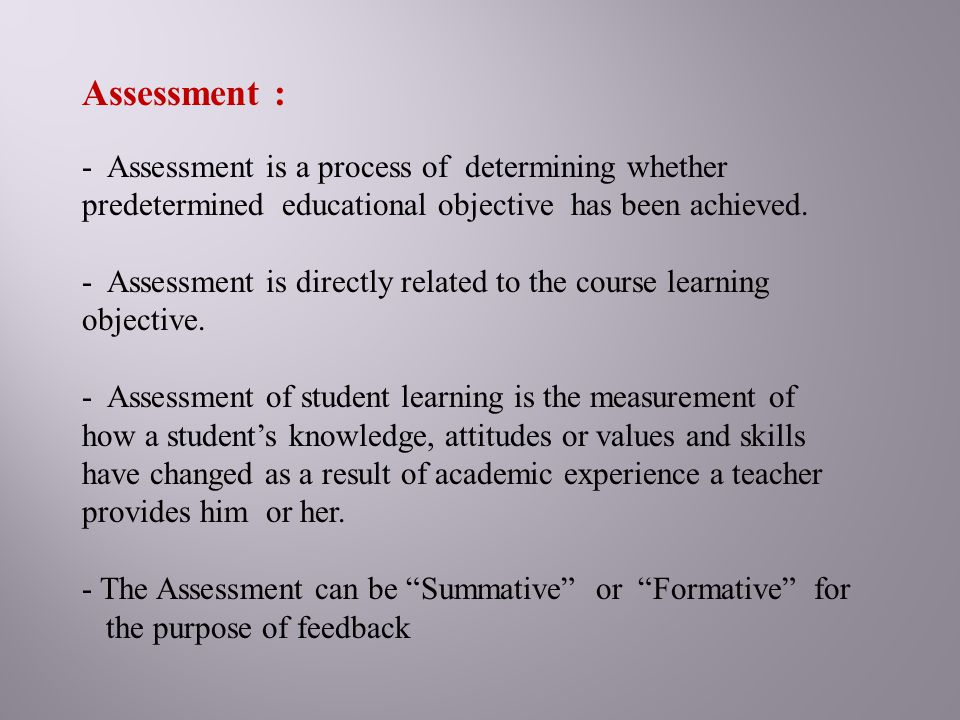 Assessment : Assessment is a process of determining whether predetermined educational objective has been achieved.