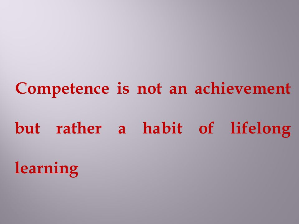 Competence is not an achievement but rather a habit of lifelong learning