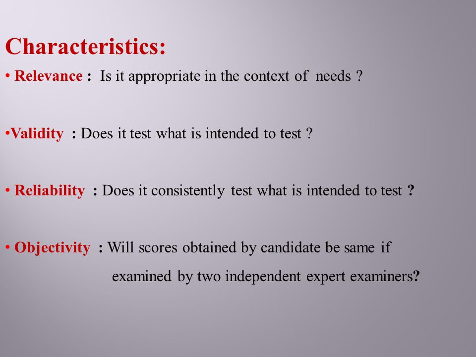 Characteristics: Relevance : Is it appropriate in the context of needs Validity : Does it test what is intended to test