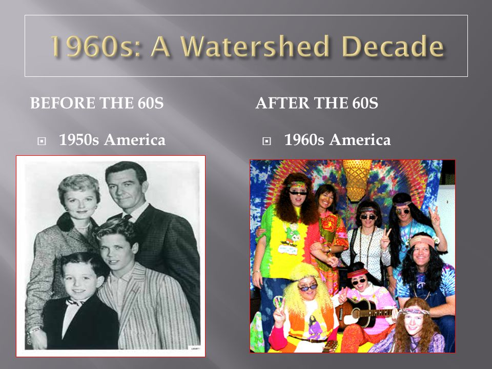 1960s: A Watershed Decade Before the 60s After the 60s 1950s America