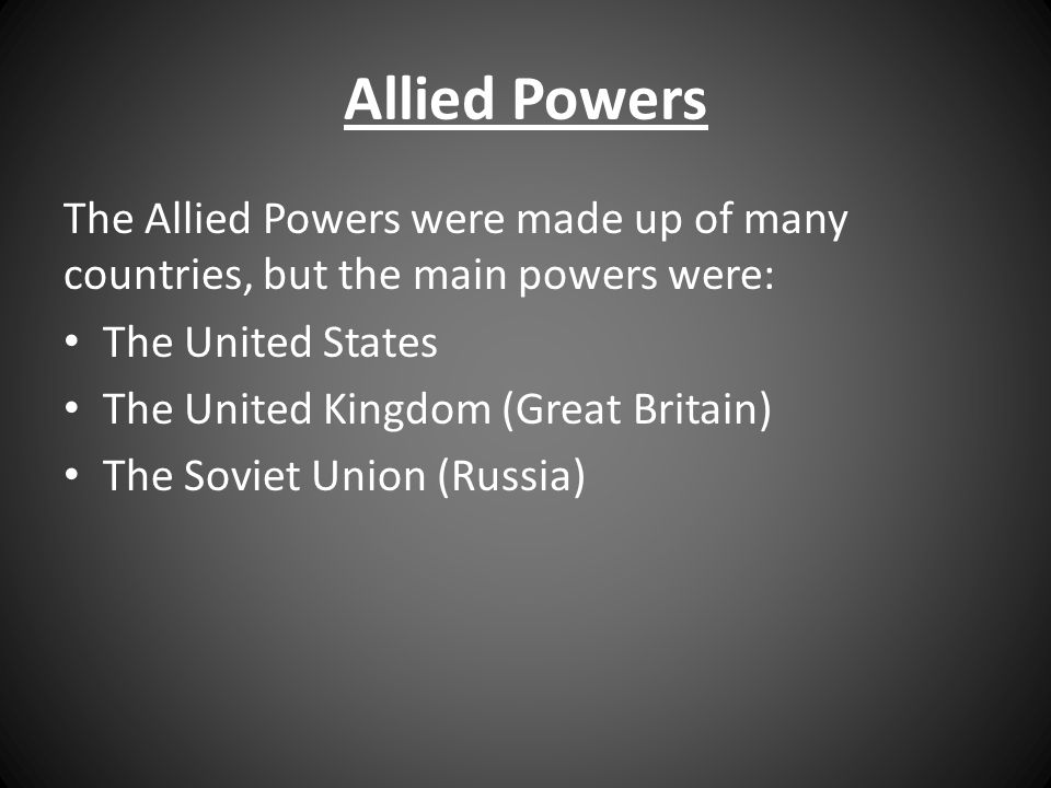 Allied Powers The Allied Powers were made up of many countries, but the main powers were: The United States.