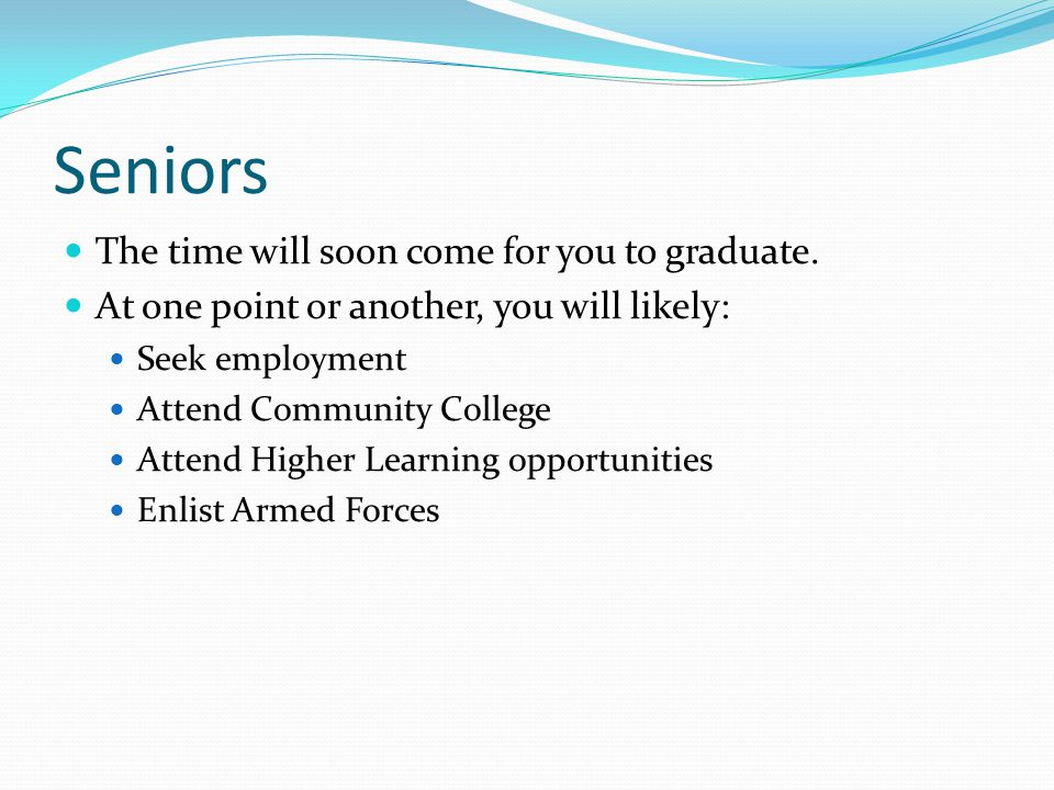 Seniors The time will soon come for you to graduate.