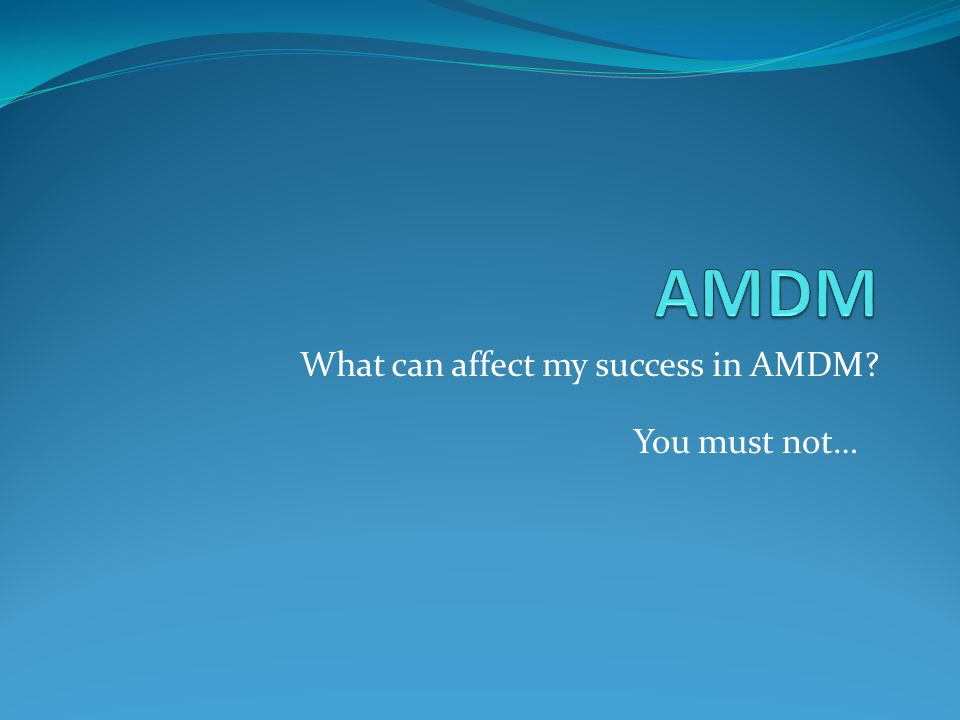 What can affect my success in AMDM