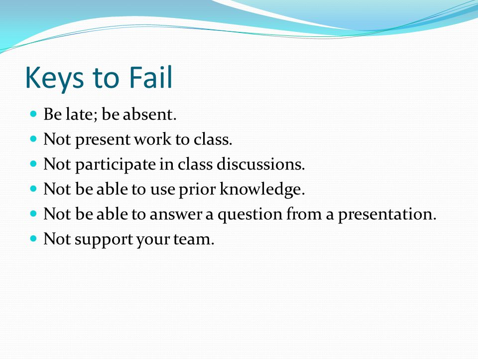 Keys to Fail Be late; be absent. Not present work to class.