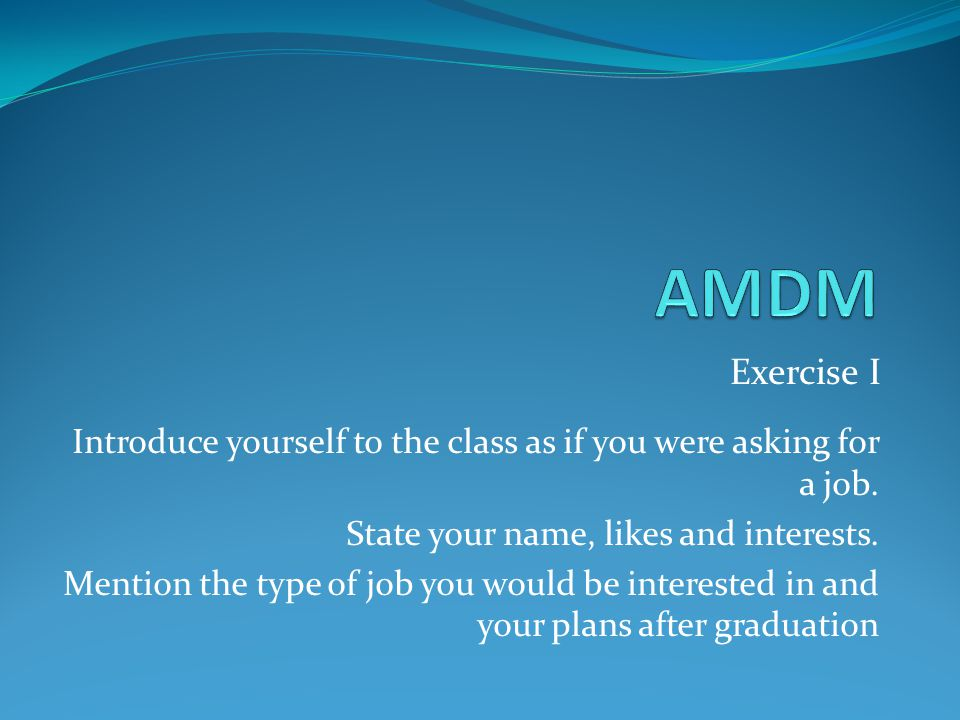 AMDM Exercise I. Introduce yourself to the class as if you were asking for a job. State your name, likes and interests.