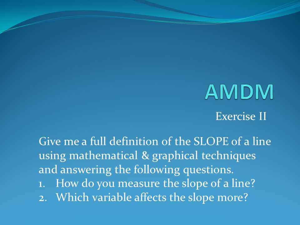 AMDM Exercise II Give me a full definition of the SLOPE of a line