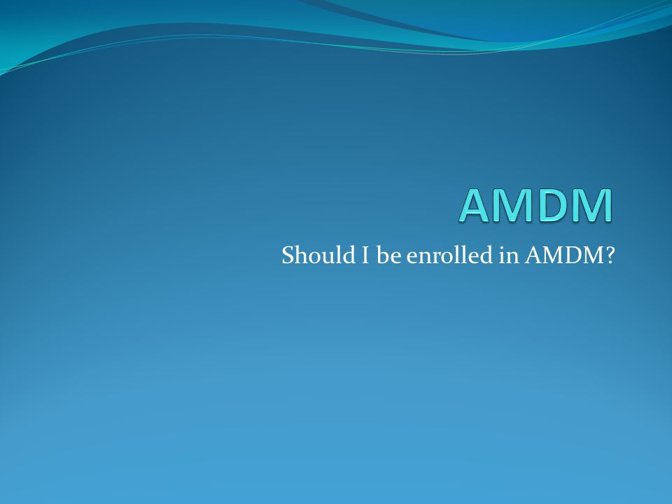 Should I be enrolled in AMDM