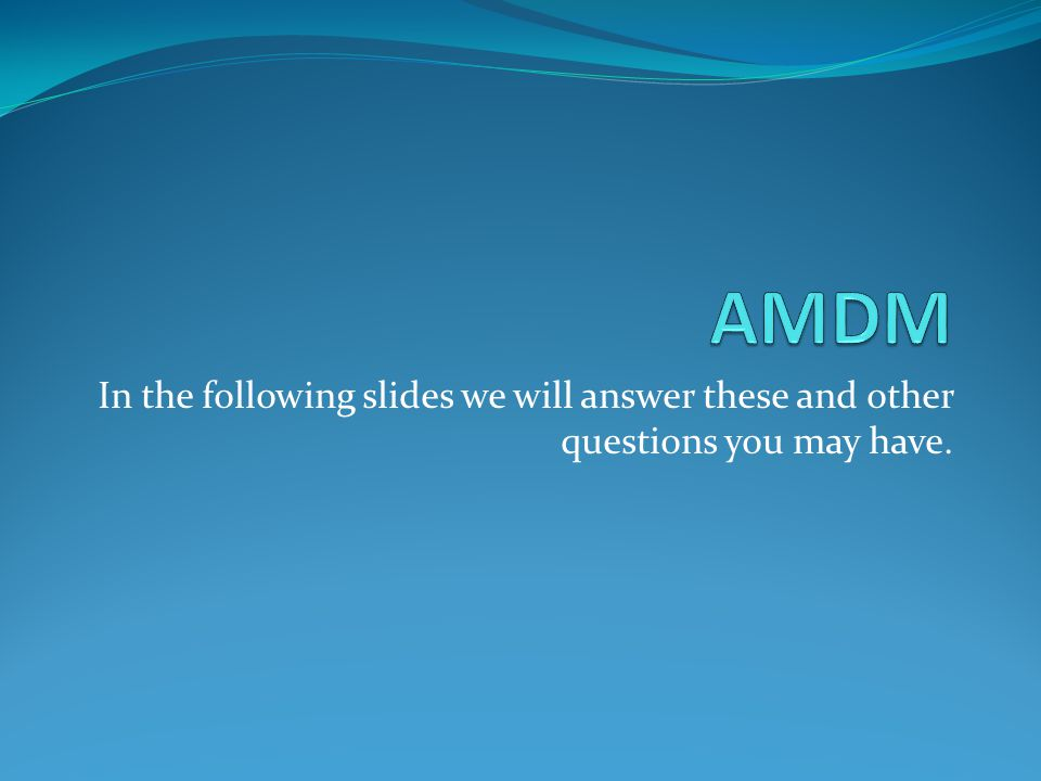 AMDM In the following slides we will answer these and other questions you may have.