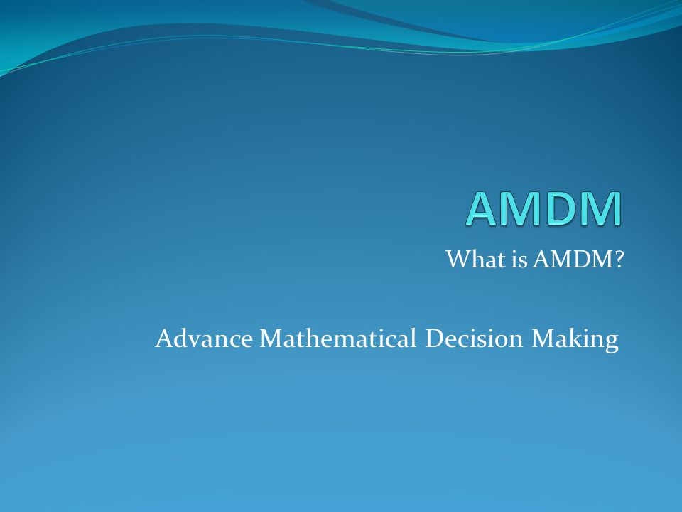 AMDM What is AMDM Advance Mathematical Decision Making