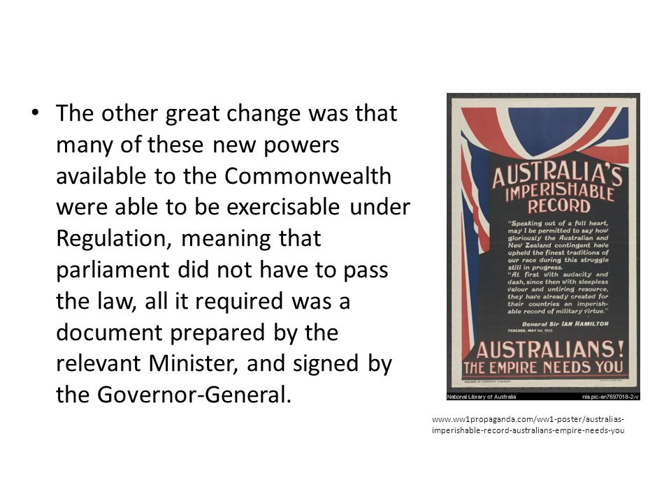 The other great change was that many of these new powers available to the Commonwealth were able to be exercisable under Regulation, meaning that parliament did not have to pass the law, all it required was a document prepared by the relevant Minister, and signed by the Governor-General.