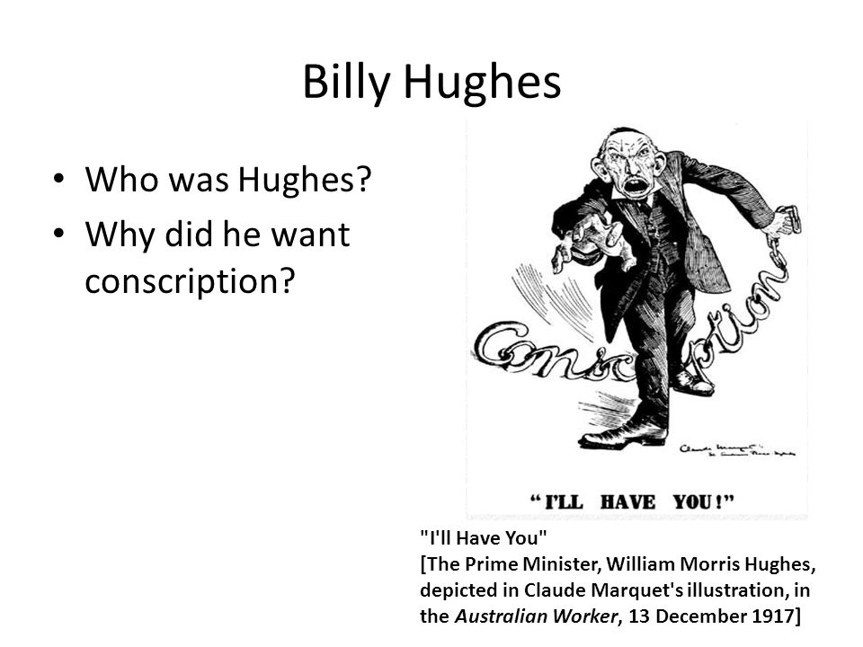 Billy Hughes Who was Hughes Why did he want conscription