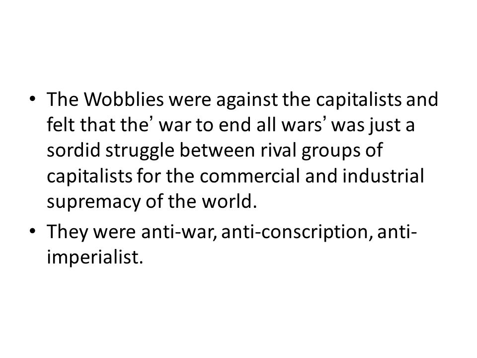 The Wobblies were against the capitalists and felt that the' war to end all wars' was just a sordid struggle between rival groups of capitalists for the commercial and industrial supremacy of the world.