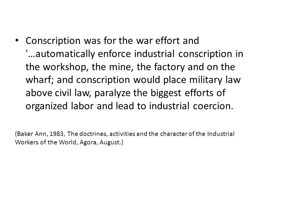 Conscription was for the war effort and '…automatically enforce industrial conscription in the workshop, the mine, the factory and on the wharf; and conscription would place military law above civil law, paralyze the biggest efforts of organized labor and lead to industrial coercion.
