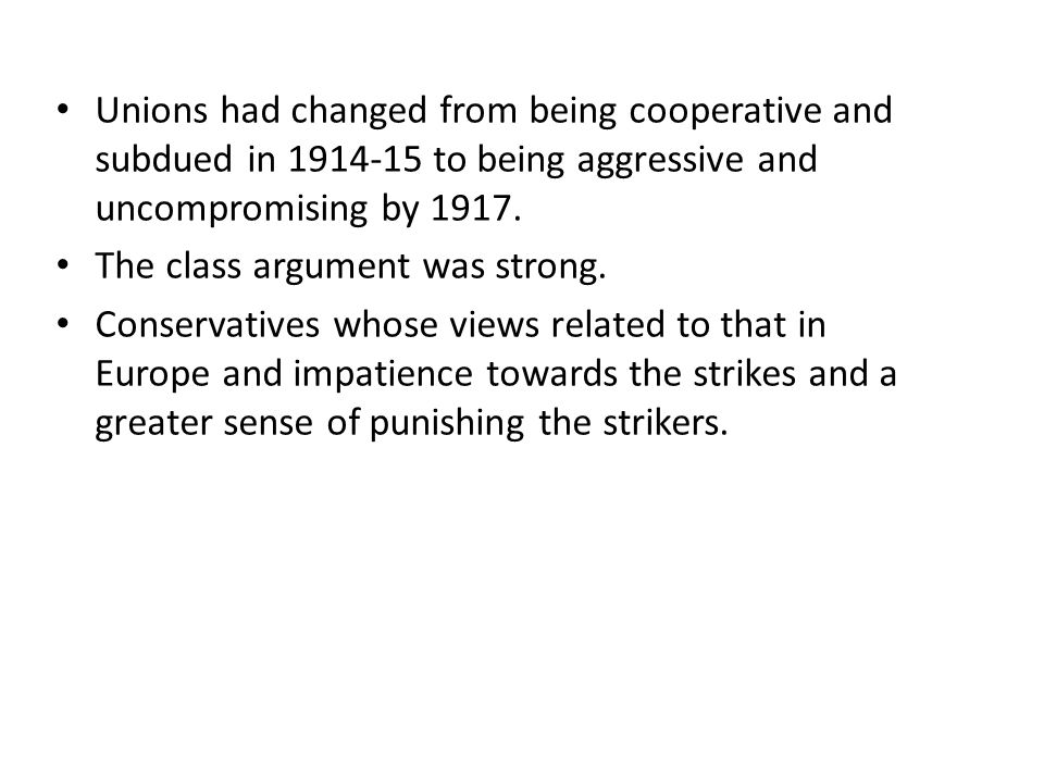Unions had changed from being cooperative and subdued in 1914-15 to being aggressive and uncompromising by 1917.
