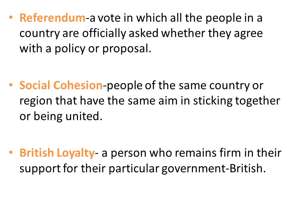 Referendum-a vote in which all the people in a country are officially asked whether they agree with a policy or proposal.