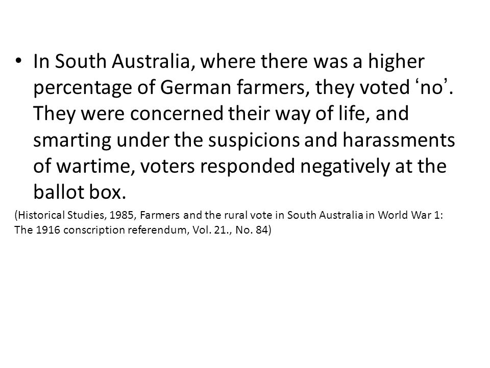 In South Australia, where there was a higher percentage of German farmers, they voted 'no'. They were concerned their way of life, and smarting under the suspicions and harassments of wartime, voters responded negatively at the ballot box.