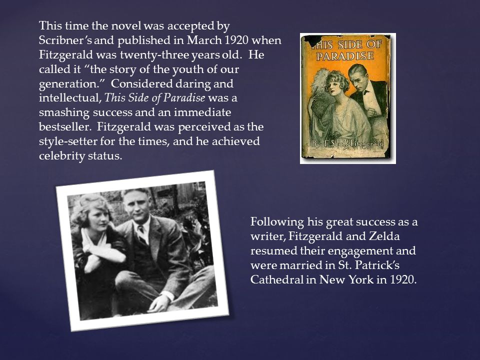 This time the novel was accepted by Scribner's and published in March 1920 when Fitzgerald was twenty-three years old. He called it the story of the youth of our generation. Considered daring and intellectual, This Side of Paradise was a smashing success and an immediate bestseller. Fitzgerald was perceived as the style-setter for the times, and he achieved celebrity status.