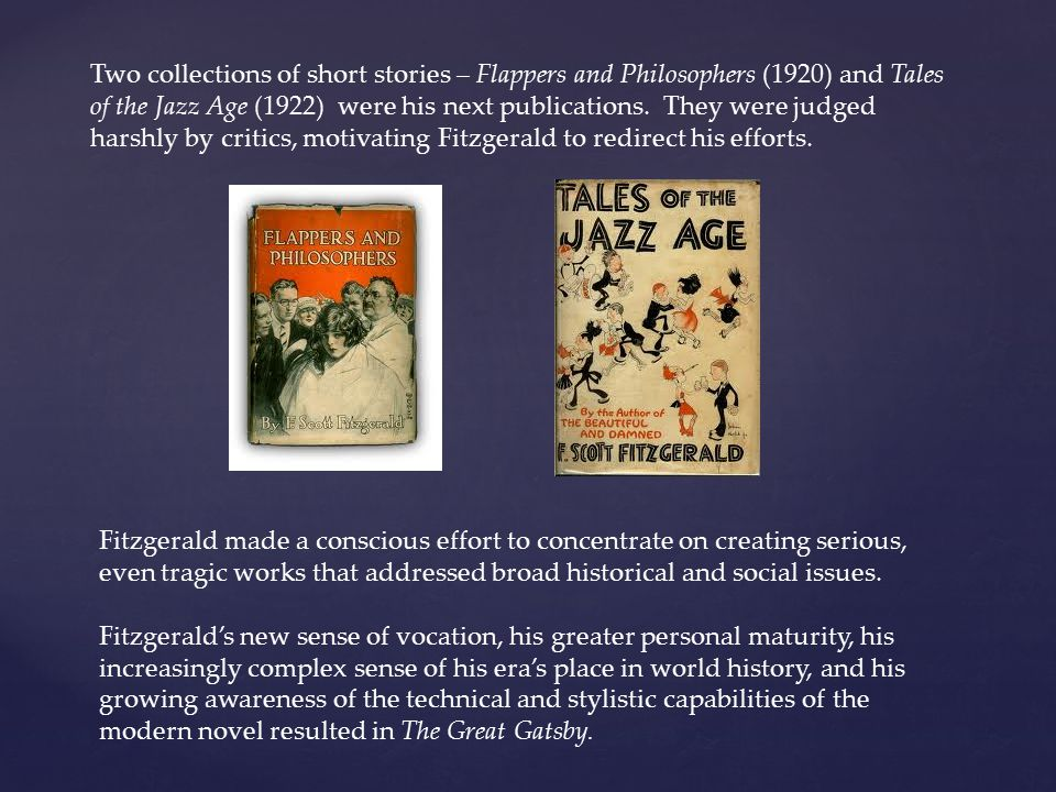Two collections of short stories – Flappers and Philosophers (1920) and Tales of the Jazz Age (1922) were his next publications. They were judged harshly by critics, motivating Fitzgerald to redirect his efforts.