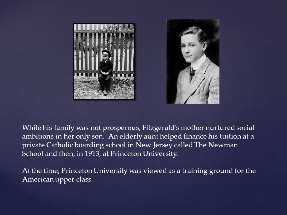 While his family was not prosperous, Fitzgerald's mother nurtured social ambitions in her only son. An elderly aunt helped finance his tuition at a private Catholic boarding school in New Jersey called The Newman School and then, in 1913, at Princeton University.
