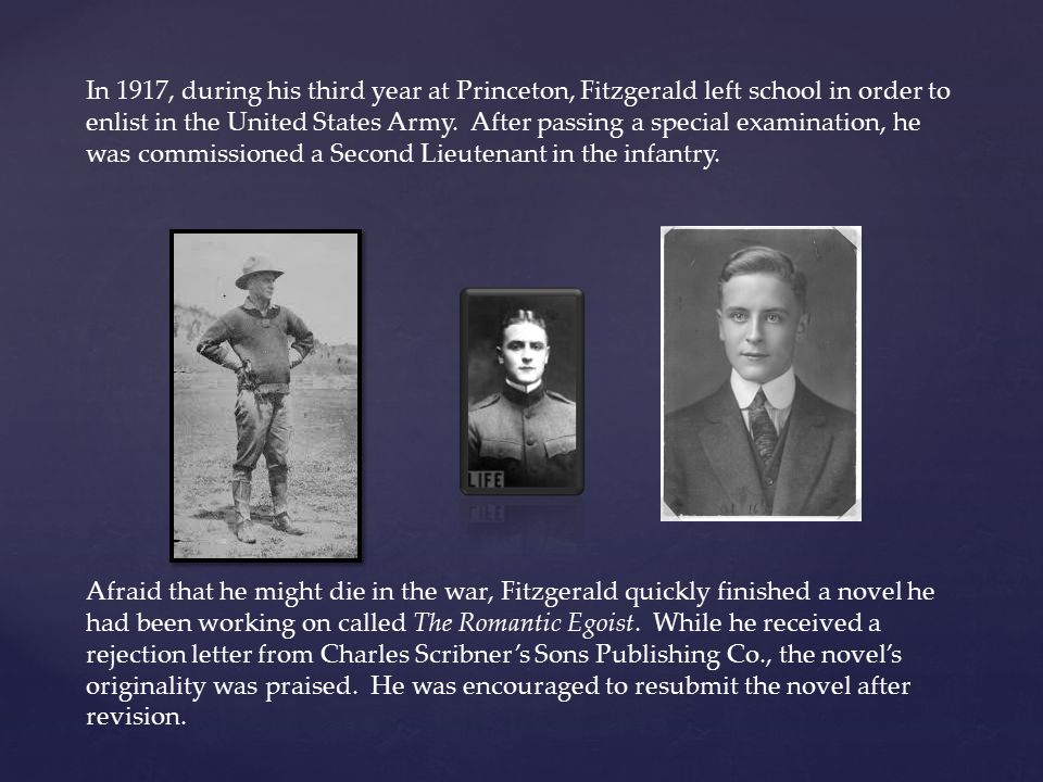 In 1917, during his third year at Princeton, Fitzgerald left school in order to enlist in the United States Army. After passing a special examination, he was commissioned a Second Lieutenant in the infantry.