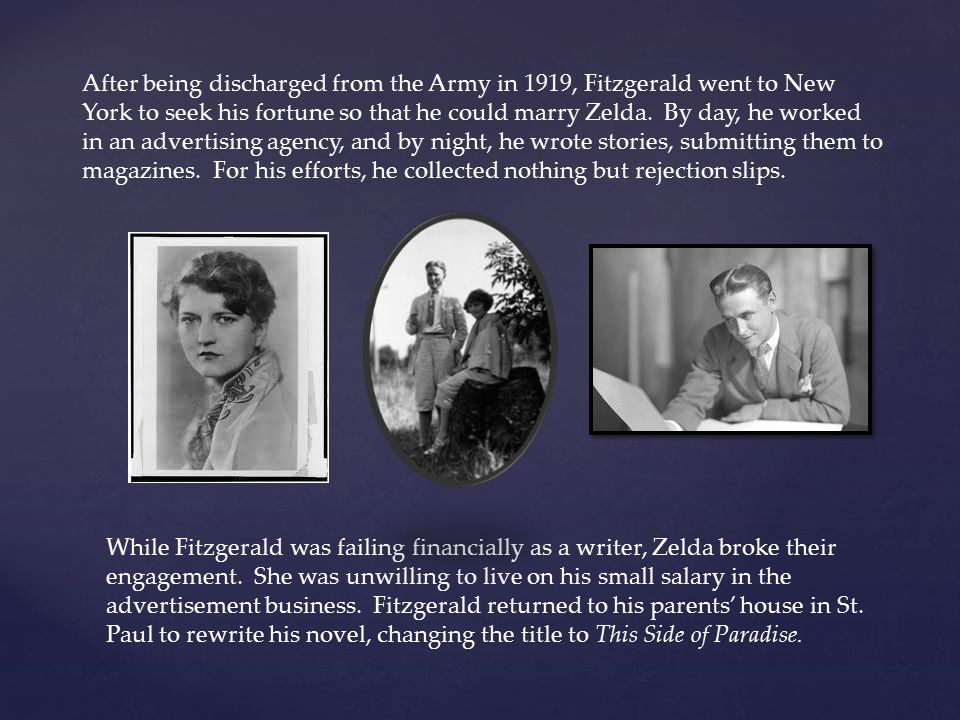 After being discharged from the Army in 1919, Fitzgerald went to New York to seek his fortune so that he could marry Zelda. By day, he worked in an advertising agency, and by night, he wrote stories, submitting them to magazines. For his efforts, he collected nothing but rejection slips.