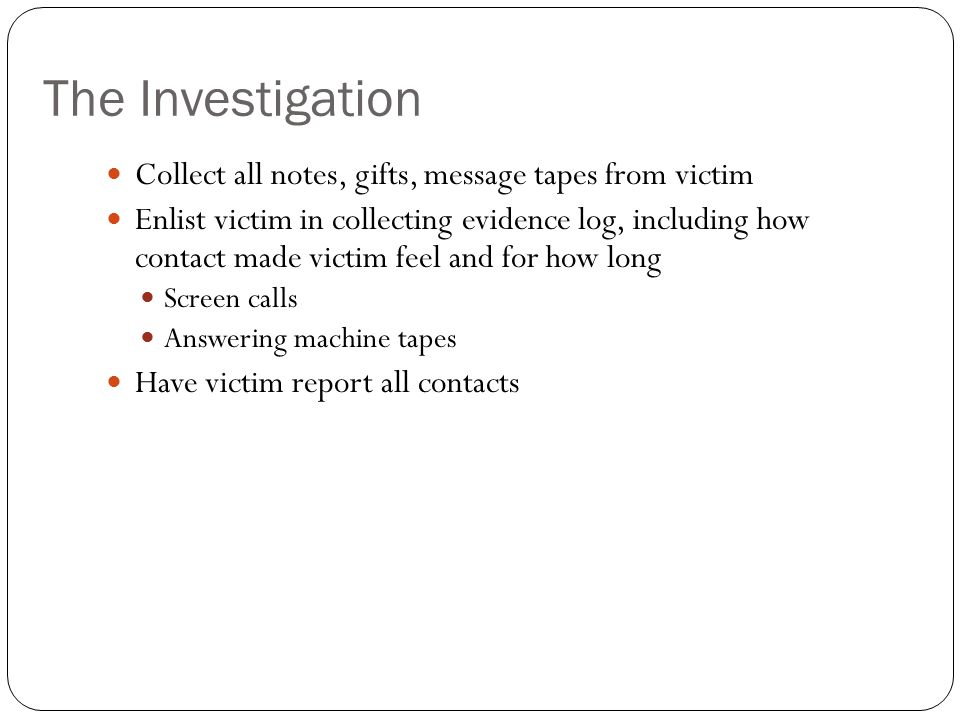 The Investigation Collect all notes, gifts, message tapes from victim
