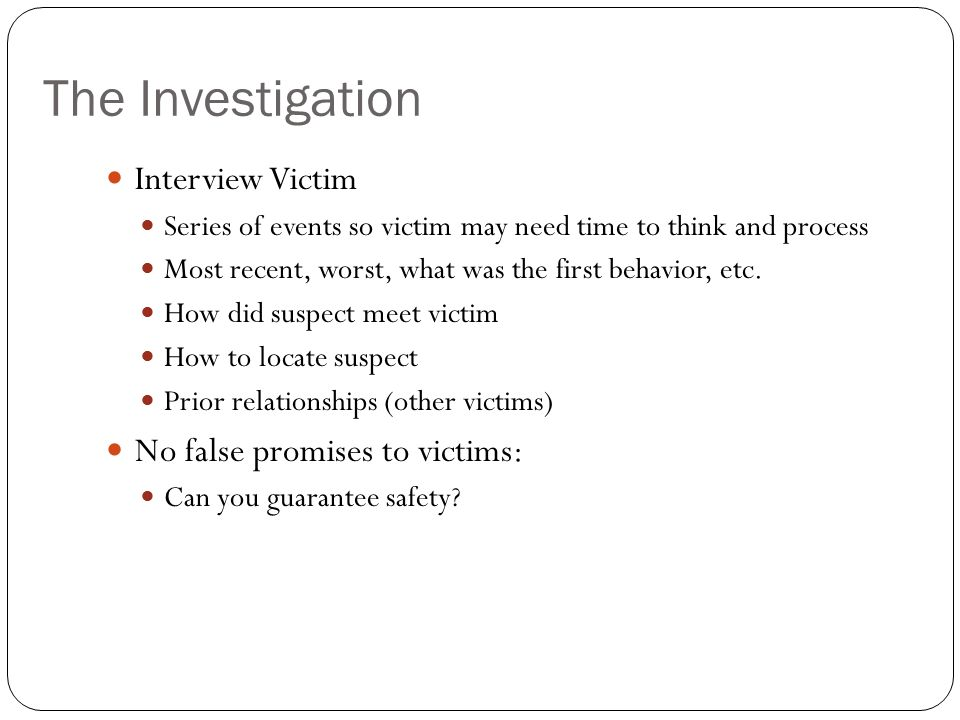 The Investigation Interview Victim No false promises to victims: