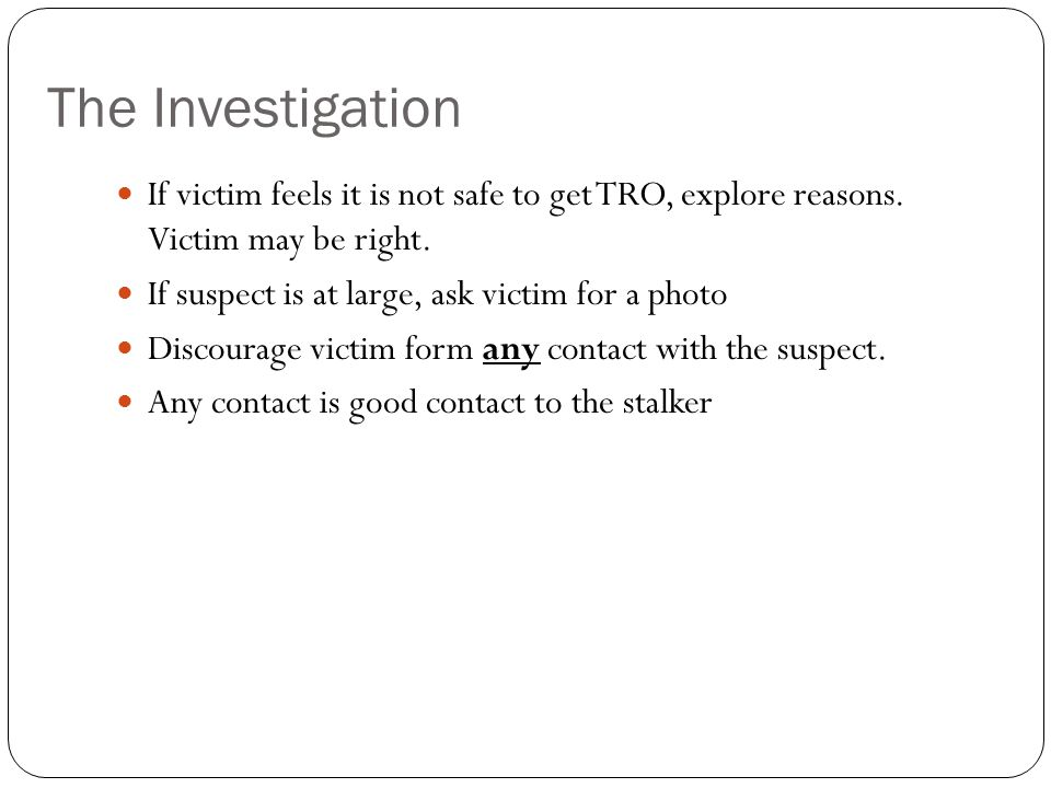 The Investigation If victim feels it is not safe to get TRO, explore reasons. Victim may be right.
