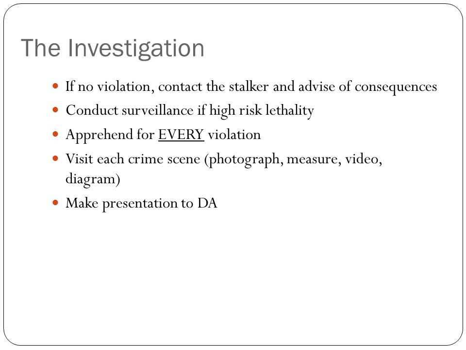 The Investigation If no violation, contact the stalker and advise of consequences. Conduct surveillance if high risk lethality.