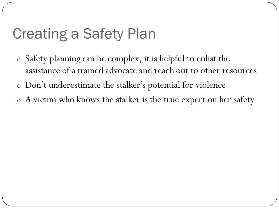 Creating a Safety Plan Safety planning can be complex, it is helpful to enlist the assistance of a trained advocate and reach out to other resources.