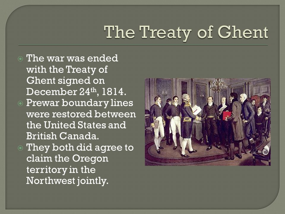 The Treaty of Ghent The war was ended with the Treaty of Ghent signed on December 24th, 1814.