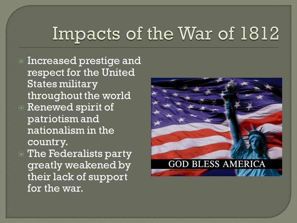 Impacts of the War of 1812 Increased prestige and respect for the United States military throughout the world.